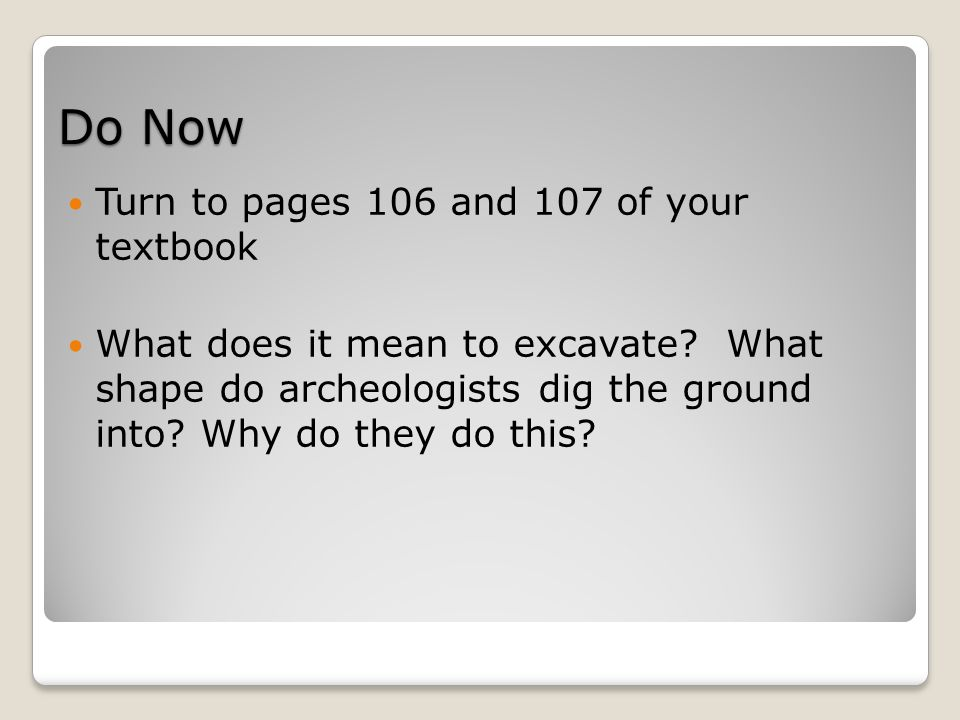 Do Now Turn to pages 106 and 107 of your textbook What does it mean to excavate.