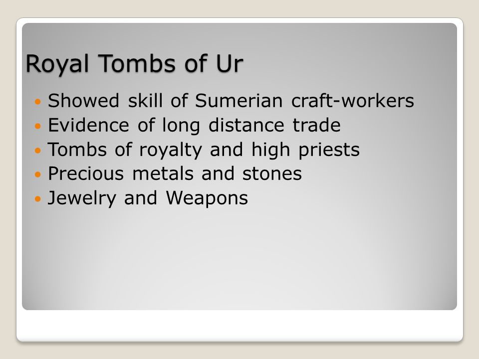 Royal Tombs of Ur Showed skill of Sumerian craft-workers Evidence of long distance trade Tombs of royalty and high priests Precious metals and stones Jewelry and Weapons