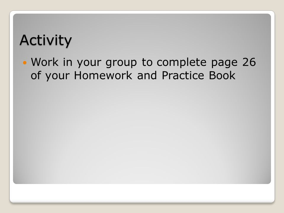 Activity Work in your group to complete page 26 of your Homework and Practice Book