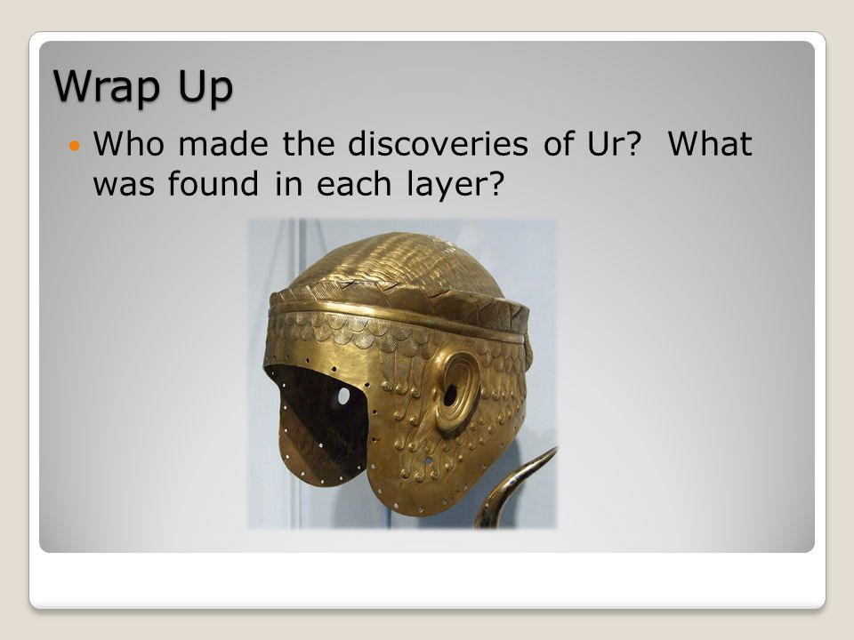Wrap Up Who made the discoveries of Ur What was found in each layer