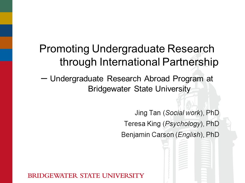 Promoting Undergraduate Research through International Partnership – Undergraduate Research Abroad Program at Bridgewater State University Jing Tan (Social work), PhD Teresa King (Psychology), PhD Benjamin Carson (English), PhD
