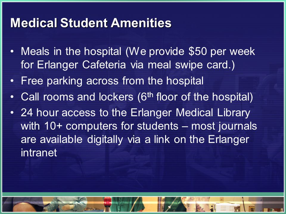 Medical Student Amenities Meals in the hospital (We provide $50 per week for Erlanger Cafeteria via meal swipe card.) Free parking across from the hospital Call rooms and lockers (6 th floor of the hospital) 24 hour access to the Erlanger Medical Library with 10+ computers for students – most journals are available digitally via a link on the Erlanger intranet