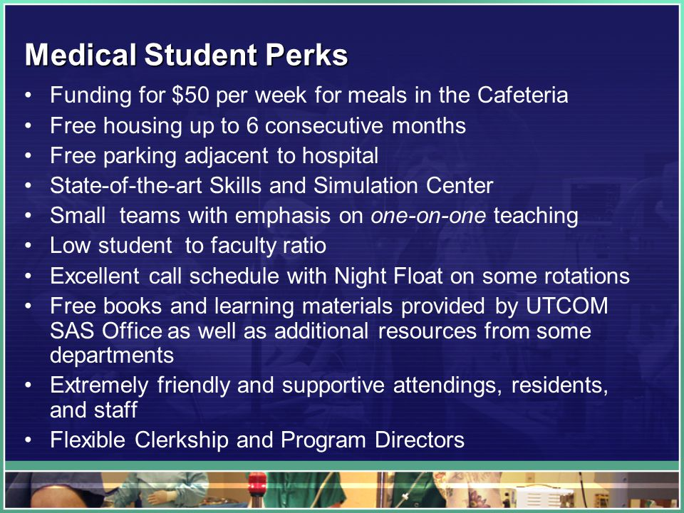 Medical Student Perks Funding for $50 per week for meals in the Cafeteria Free housing up to 6 consecutive months Free parking adjacent to hospital State-of-the-art Skills and Simulation Center Small teams with emphasis on one-on-one teaching Low student to faculty ratio Excellent call schedule with Night Float on some rotations Free books and learning materials provided by UTCOM SAS Office as well as additional resources from some departments Extremely friendly and supportive attendings, residents, and staff Flexible Clerkship and Program Directors