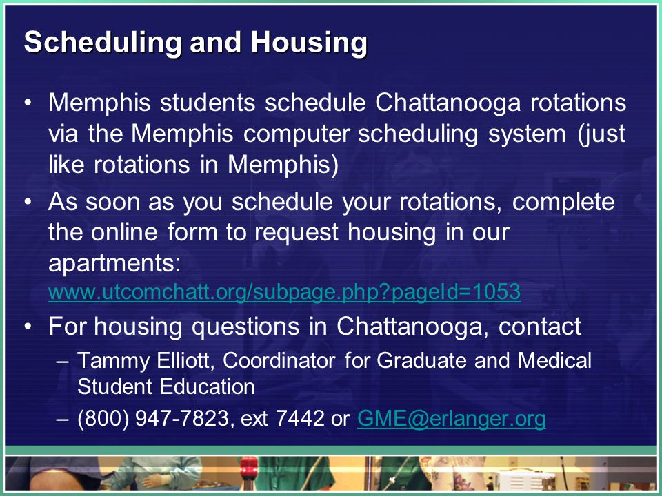 Scheduling and Housing Memphis students schedule Chattanooga rotations via the Memphis computer scheduling system (just like rotations in Memphis) As soon as you schedule your rotations, complete the online form to request housing in our apartments: www.utcomchatt.org/subpage.php pageId=1053 www.utcomchatt.org/subpage.php pageId=1053 For housing questions in Chattanooga, contact –Tammy Elliott, Coordinator for Graduate and Medical Student Education –(800) 947-7823, ext 7442 or GME@erlanger.orgGME@erlanger.org