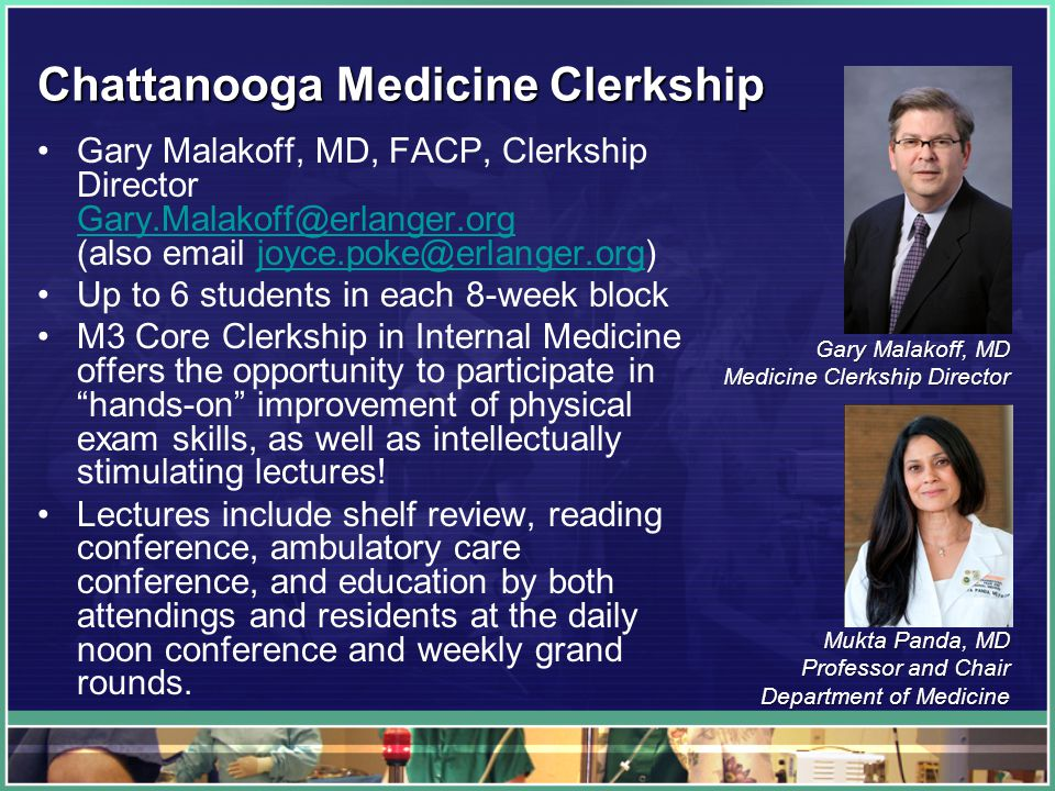 Chattanooga Medicine Clerkship Gary Malakoff, MD, FACP, Clerkship Director Gary.Malakoff@erlanger.org (also email joyce.poke@erlanger.org) Gary.Malakoff@erlanger.orgjoyce.poke@erlanger.org Up to 6 students in each 8-week block M3 Core Clerkship in Internal Medicine offers the opportunity to participate in hands-on improvement of physical exam skills, as well as intellectually stimulating lectures.