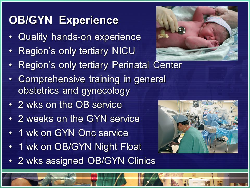 OB/GYN Experience Quality hands-on experienceQuality hands-on experience Region's only tertiary NICURegion's only tertiary NICU Region's only tertiary Perinatal CenterRegion's only tertiary Perinatal Center Comprehensive training in general obstetrics and gynecologyComprehensive training in general obstetrics and gynecology 2 wks on the OB service2 wks on the OB service 2 weeks on the GYN service2 weeks on the GYN service 1 wk on GYN Onc service1 wk on GYN Onc service 1 wk on OB/GYN Night Float1 wk on OB/GYN Night Float 2 wks assigned OB/GYN Clinics2 wks assigned OB/GYN Clinics