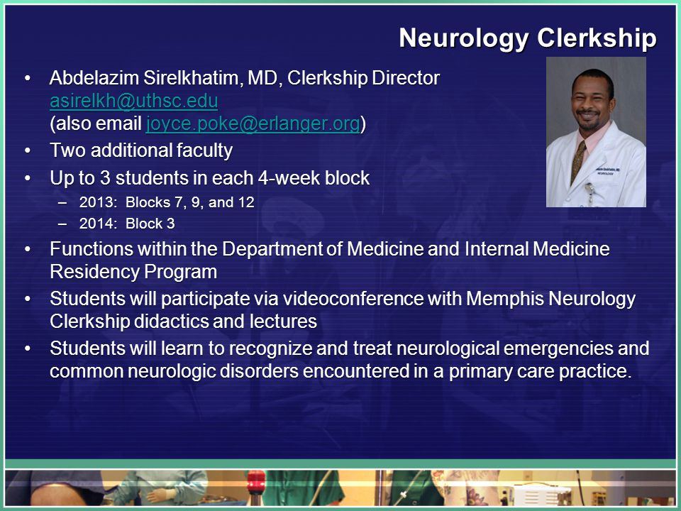 Neurology Clerkship Abdelazim Sirelkhatim, MD, Clerkship Director asirelkh@uthsc.edu (also email joyce.poke@erlanger.org)Abdelazim Sirelkhatim, MD, Clerkship Director asirelkh@uthsc.edu (also email joyce.poke@erlanger.org) asirelkh@uthsc.edujoyce.poke@erlanger.org asirelkh@uthsc.edujoyce.poke@erlanger.org Two additional facultyTwo additional faculty Up to 3 students in each 4-week blockUp to 3 students in each 4-week block –2013: Blocks 7, 9, and 12 –2014: Block 3 Functions within the Department of Medicine and Internal Medicine Residency ProgramFunctions within the Department of Medicine and Internal Medicine Residency Program Students will participate via videoconference with Memphis Neurology Clerkship didactics and lecturesStudents will participate via videoconference with Memphis Neurology Clerkship didactics and lectures Students will learn to recognize and treat neurological emergencies and common neurologic disorders encountered in a primary care practice.Students will learn to recognize and treat neurological emergencies and common neurologic disorders encountered in a primary care practice.