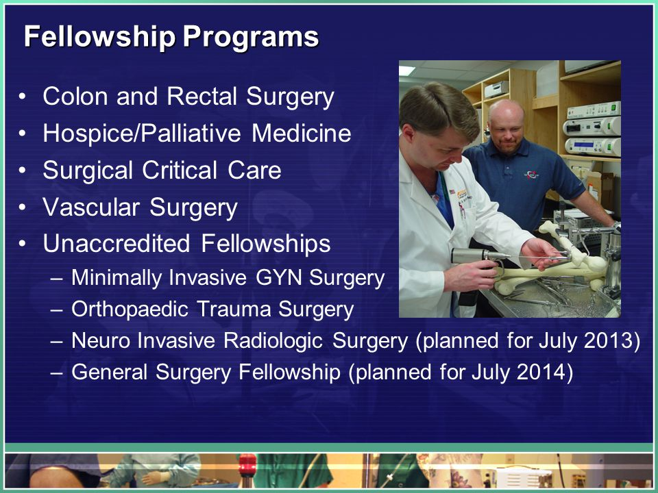 Fellowship Programs Colon and Rectal Surgery Hospice/Palliative Medicine Surgical Critical Care Vascular Surgery Unaccredited Fellowships –Minimally Invasive GYN Surgery –Orthopaedic Trauma Surgery –Neuro Invasive Radiologic Surgery (planned for July 2013) –General Surgery Fellowship (planned for July 2014)