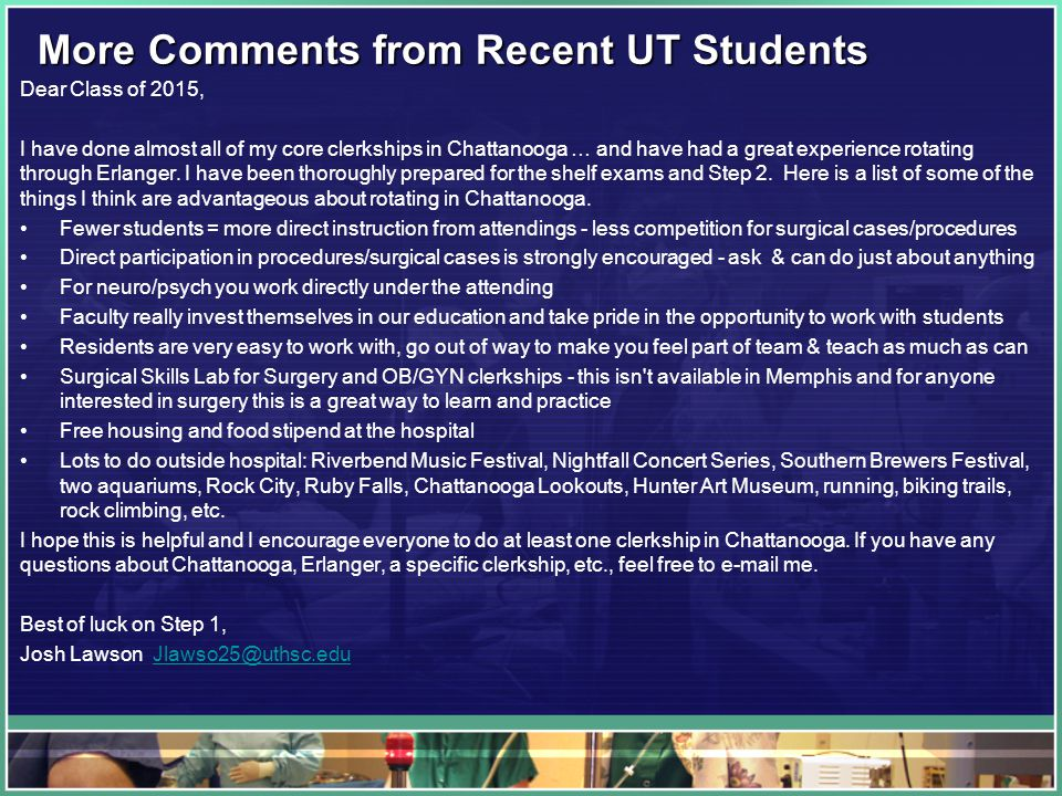 More Comments from Recent UT Students Dear Class of 2015, I have done almost all of my core clerkships in Chattanooga … and have had a great experience rotating through Erlanger.