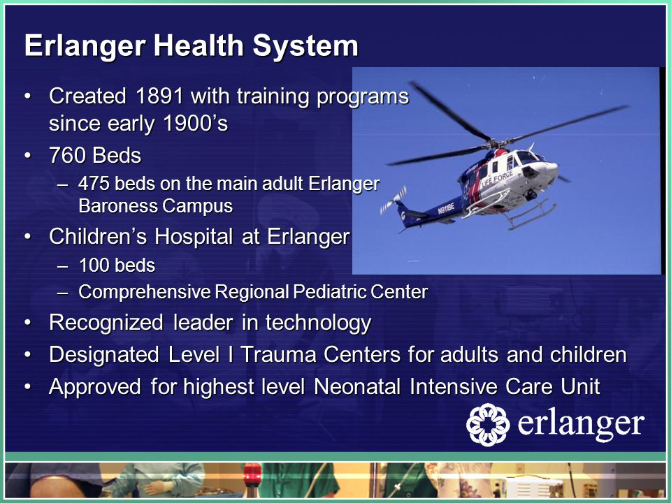 Erlanger Health System Created 1891 with training programs since early 1900'sCreated 1891 with training programs since early 1900's 760 Beds760 Beds –475 beds on the main adult Erlanger Baroness Campus Children's Hospital at ErlangerChildren's Hospital at Erlanger –100 beds –Comprehensive Regional Pediatric Center Recognized leader in technologyRecognized leader in technology Designated Level I Trauma Centers for adults and childrenDesignated Level I Trauma Centers for adults and children Approved for highest level Neonatal Intensive Care UnitApproved for highest level Neonatal Intensive Care Unit