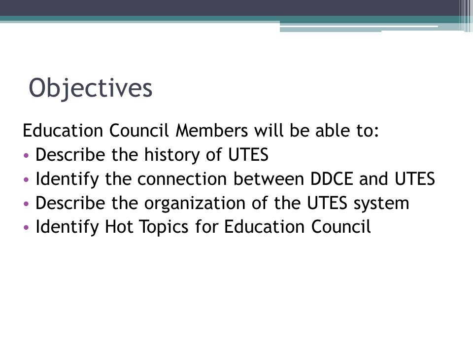 Objectives Education Council Members will be able to: Describe the history of UTES Identify the connection between DDCE and UTES Describe the organization of the UTES system Identify Hot Topics for Education Council