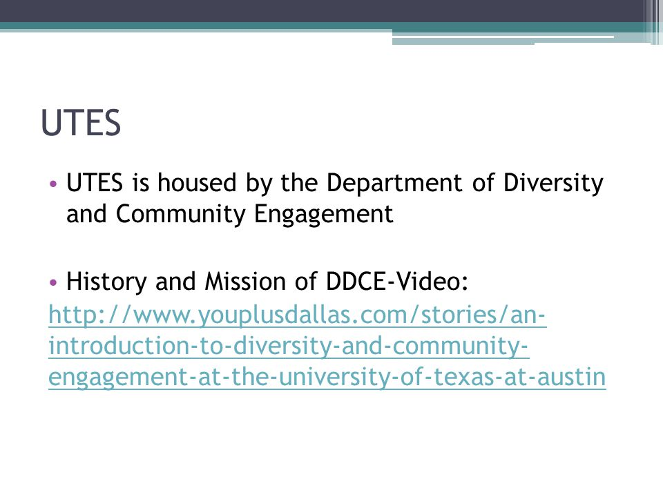 UTES UTES is housed by the Department of Diversity and Community Engagement History and Mission of DDCE-Video: http://www.youplusdallas.com/stories/an- introduction-to-diversity-and-community- engagement-at-the-university-of-texas-at-austin