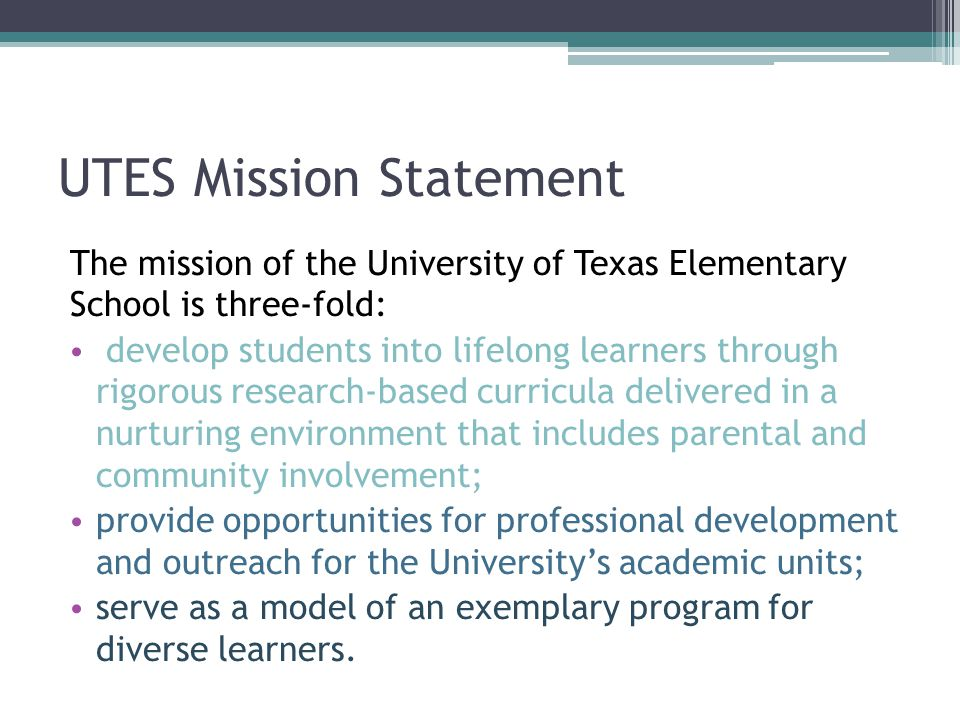 UTES Mission Statement The mission of the University of Texas Elementary School is three-fold: develop students into lifelong learners through rigorous research-based curricula delivered in a nurturing environment that includes parental and community involvement; provide opportunities for professional development and outreach for the University's academic units; serve as a model of an exemplary program for diverse learners.