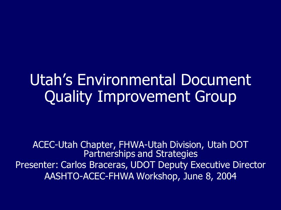 Utah's Environmental Document Quality Improvement Group ACEC-Utah Chapter, FHWA-Utah Division, Utah DOT Partnerships and Strategies Presenter: Carlos Braceras, UDOT Deputy Executive Director AASHTO-ACEC-FHWA Workshop, June 8, 2004