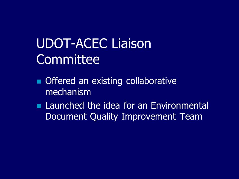 UDOT-ACEC Liaison Committee Offered an existing collaborative mechanism Launched the idea for an Environmental Document Quality Improvement Team