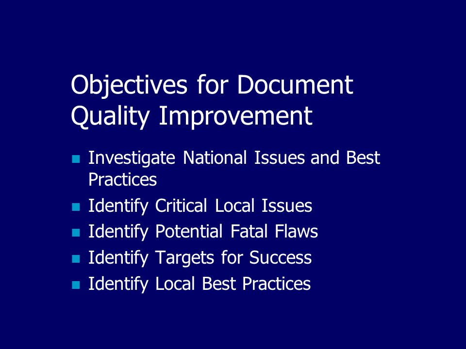 Objectives for Document Quality Improvement Investigate National Issues and Best Practices Identify Critical Local Issues Identify Potential Fatal Flaws Identify Targets for Success Identify Local Best Practices