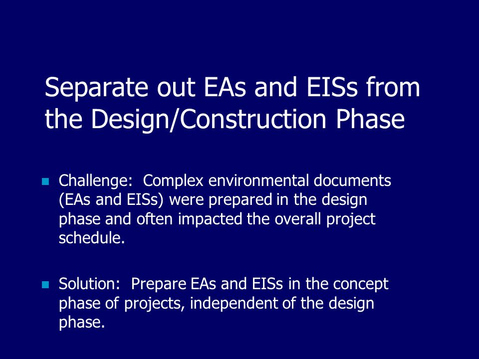 Separate out EAs and EISs from the Design/Construction Phase Challenge: Complex environmental documents (EAs and EISs) were prepared in the design phase and often impacted the overall project schedule.