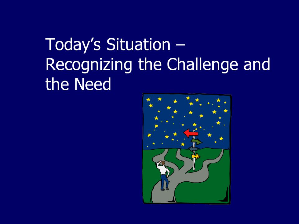 Today's Situation – Recognizing the Challenge and the Need