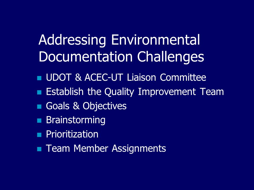 Addressing Environmental Documentation Challenges UDOT & ACEC-UT Liaison Committee Establish the Quality Improvement Team Goals & Objectives Brainstorming Prioritization Team Member Assignments
