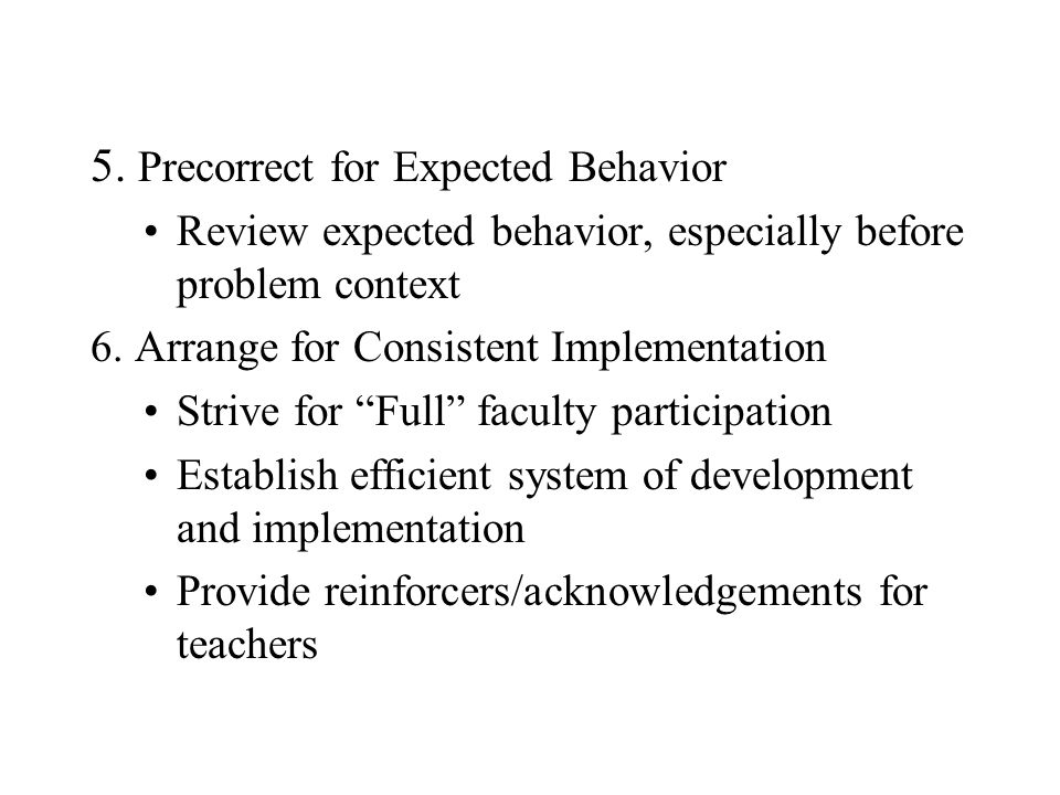 5. Precorrect for Expected Behavior Review expected behavior, especially before problem context 6.
