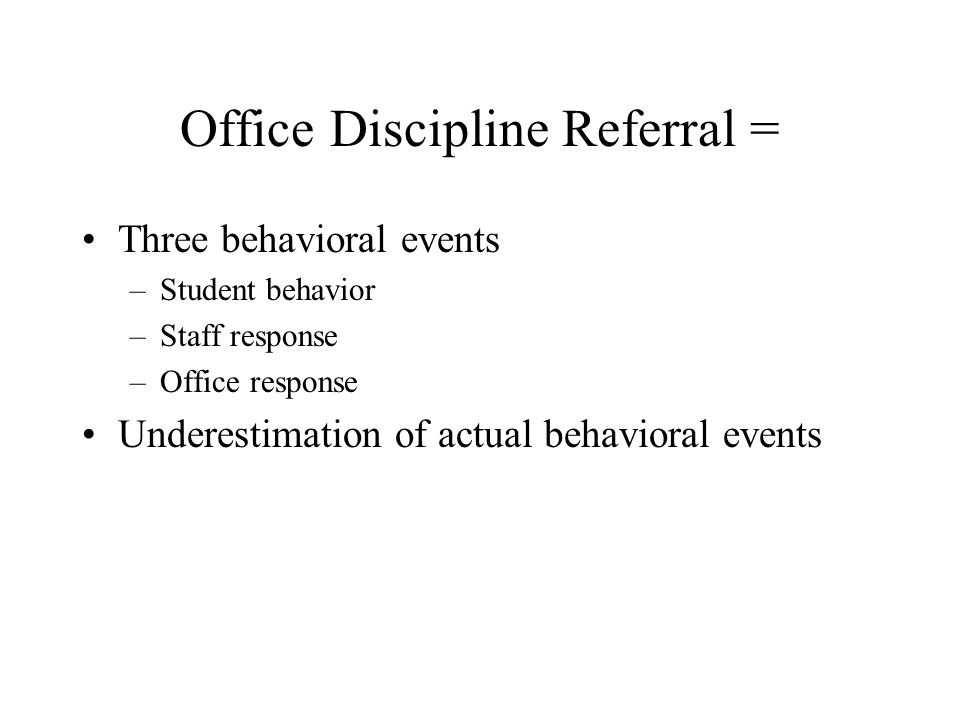 Office Discipline Referral = Three behavioral events –Student behavior –Staff response –Office response Underestimation of actual behavioral events
