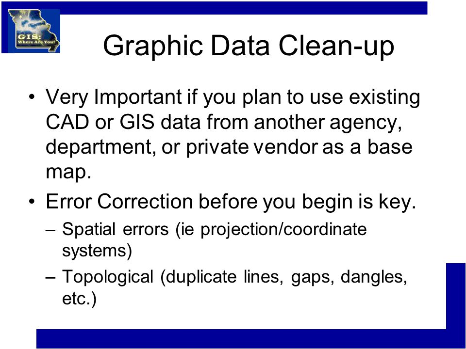 Graphic Data Clean-up Very Important if you plan to use existing CAD or GIS data from another agency, department, or private vendor as a base map.