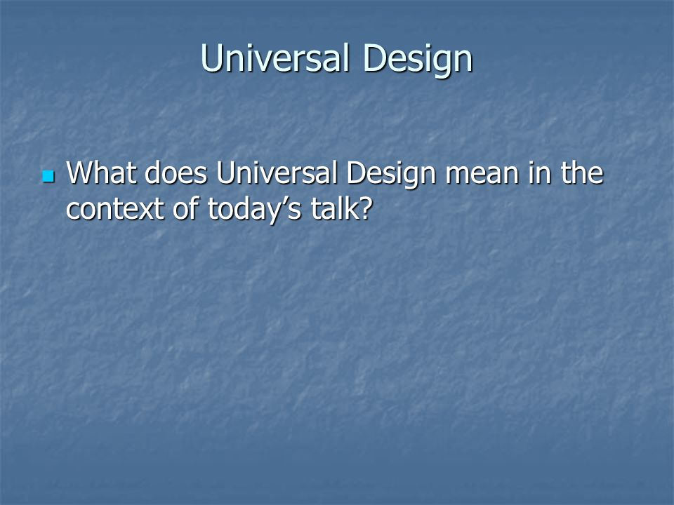 Universal Design What does Universal Design mean in the context of today's talk.