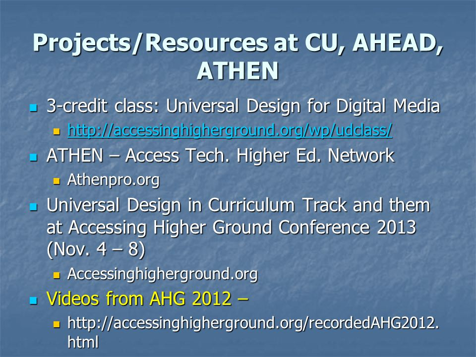 Projects/Resources at CU, AHEAD, ATHEN 3-credit class: Universal Design for Digital Media 3-credit class: Universal Design for Digital Media http://accessinghigherground.org/wp/udclass/ http://accessinghigherground.org/wp/udclass/ http://accessinghigherground.org/wp/udclass/ ATHEN – Access Tech.