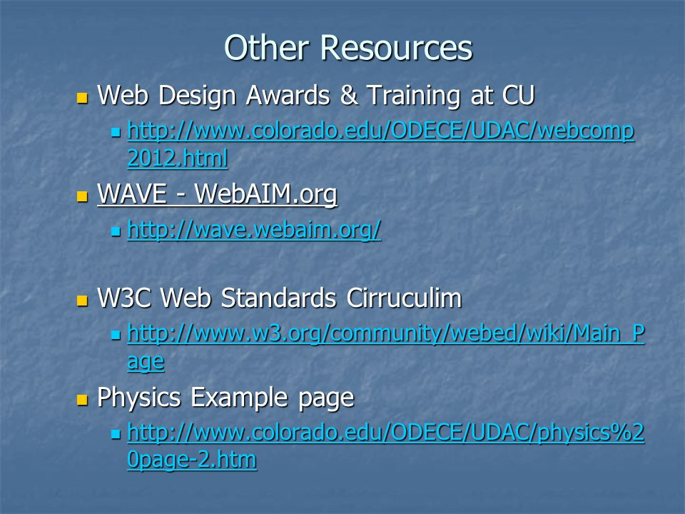 Other Resources Web Design Awards & Training at CU Web Design Awards & Training at CU http://www.colorado.edu/ODECE/UDAC/webcomp 2012.html http://www.colorado.edu/ODECE/UDAC/webcomp 2012.html http://www.colorado.edu/ODECE/UDAC/webcomp 2012.html http://www.colorado.edu/ODECE/UDAC/webcomp 2012.html WAVE - WebAIM.org WAVE - WebAIM.org http://wave.webaim.org/ http://wave.webaim.org/ http://wave.webaim.org/ W3C Web Standards Cirruculim W3C Web Standards Cirruculim http://www.w3.org/community/webed/wiki/Main_P age http://www.w3.org/community/webed/wiki/Main_P age http://www.w3.org/community/webed/wiki/Main_P age http://www.w3.org/community/webed/wiki/Main_P age Physics Example page Physics Example page http://www.colorado.edu/ODECE/UDAC/physics%2 0page-2.htm http://www.colorado.edu/ODECE/UDAC/physics%2 0page-2.htm http://www.colorado.edu/ODECE/UDAC/physics%2 0page-2.htm http://www.colorado.edu/ODECE/UDAC/physics%2 0page-2.htm