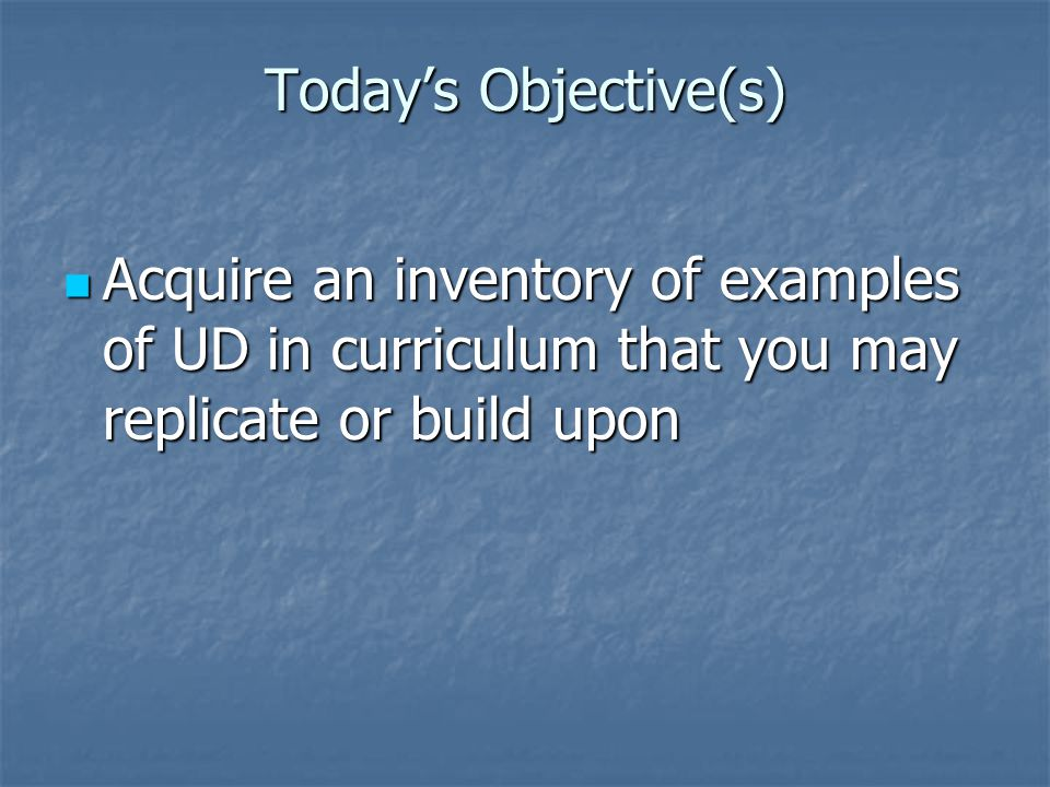 Today's Objective(s) Acquire an inventory of examples of UD in curriculum that you may replicate or build upon Acquire an inventory of examples of UD in curriculum that you may replicate or build upon