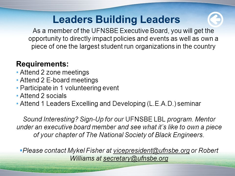 Leaders Building Leaders As a member of the UFNSBE Executive Board, you will get the opportunity to directly impact policies and events as well as own a piece of one the largest student run organizations in the country Requirements: Attend 2 zone meetings Attend 2 E-board meetings Participate in 1 volunteering event Attend 2 socials Attend 1 Leaders Excelling and Developing (L.E.A.D.) seminar Sound Interesting.