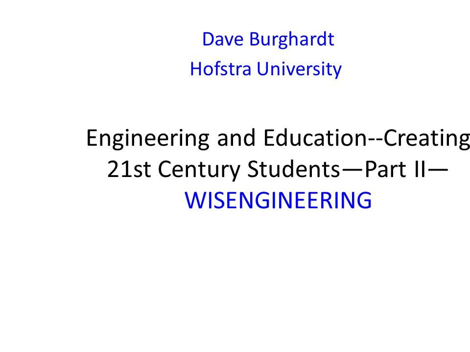 Engineering and Education--Creating 21st Century Students—Part II— WISENGINEERING Dave Burghardt Hofstra University
