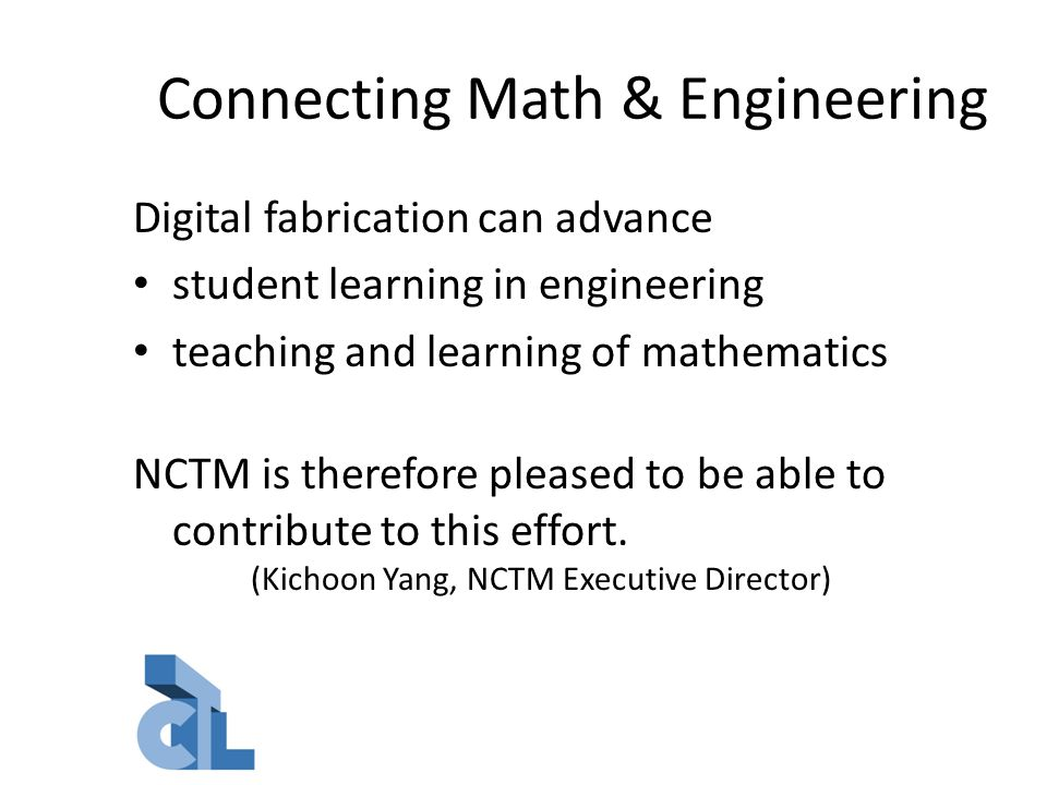 Connecting Math & Engineering Digital fabrication can advance student learning in engineering teaching and learning of mathematics NCTM is therefore pleased to be able to contribute to this effort.