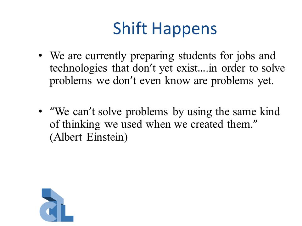 Shift Happens We are currently preparing students for jobs and technologies that don ' t yet exist ….in order to solve problems we don ' t even know are problems yet.