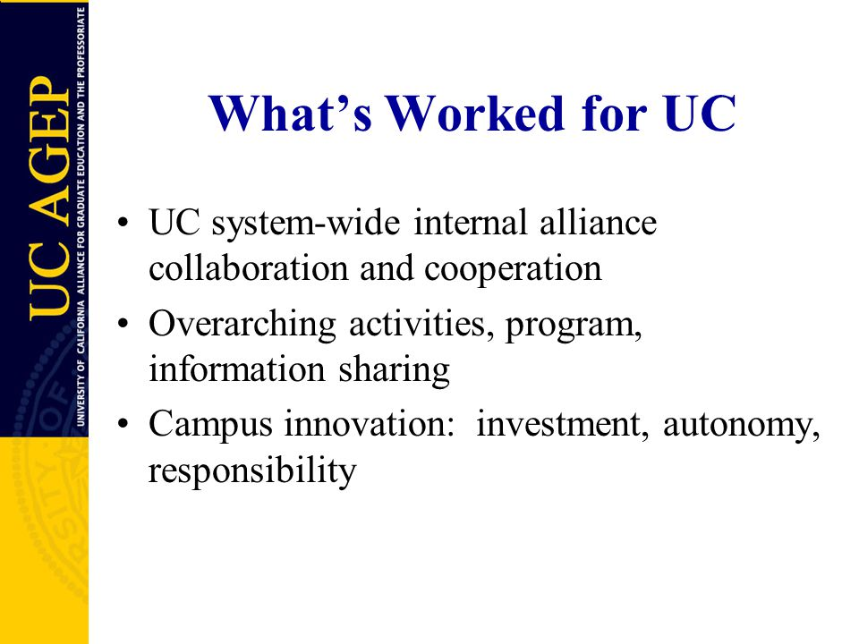 What's Worked for UC UC system-wide internal alliance collaboration and cooperation Overarching activities, program, information sharing Campus innovation: investment, autonomy, responsibility