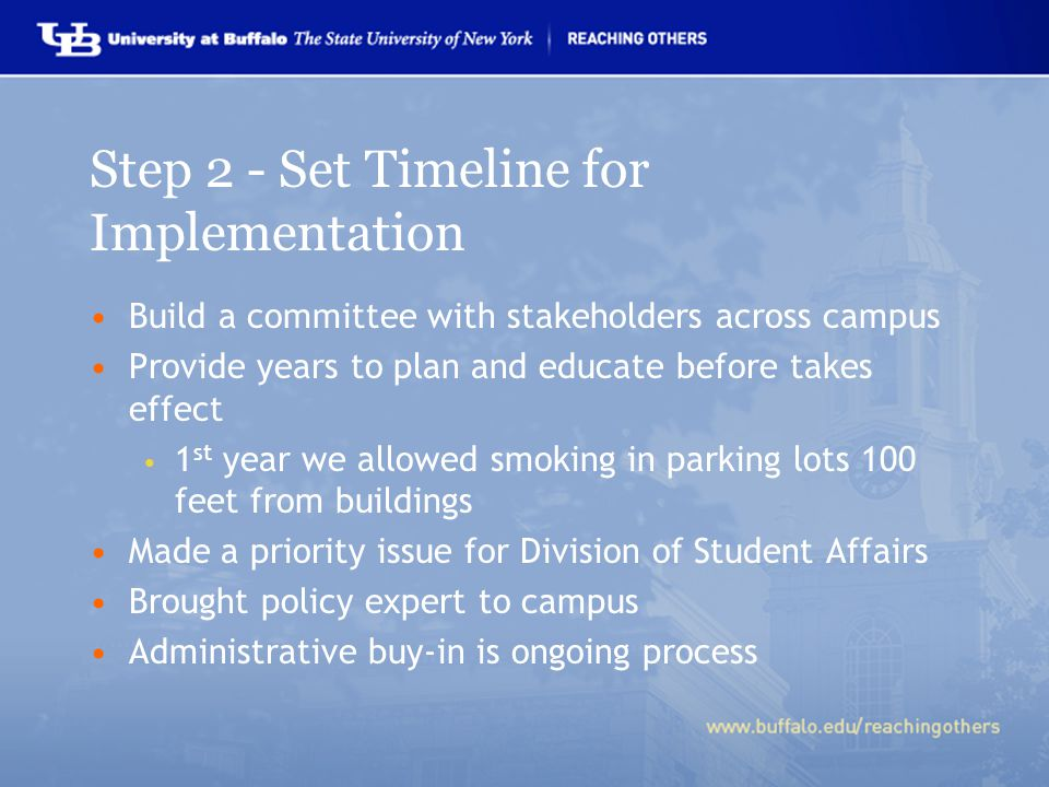 Step 2 - Set Timeline for Implementation Build a committee with stakeholders across campus Provide years to plan and educate before takes effect 1 st year we allowed smoking in parking lots 100 feet from buildings Made a priority issue for Division of Student Affairs Brought policy expert to campus Administrative buy-in is ongoing process