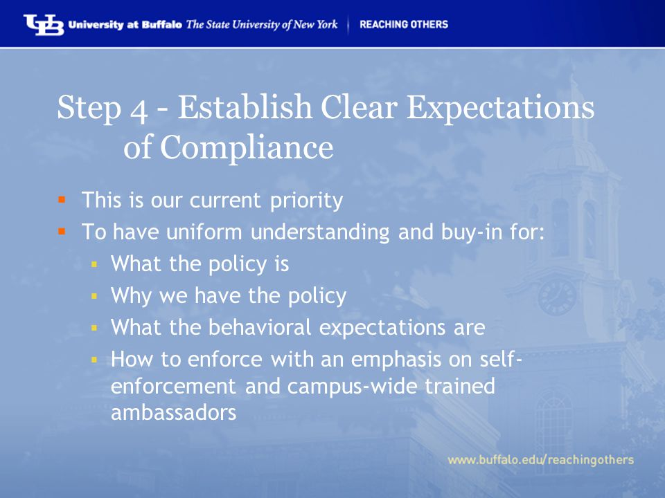 Step 4 - Establish Clear Expectations of Compliance  This is our current priority  To have uniform understanding and buy-in for:  What the policy is  Why we have the policy  What the behavioral expectations are  How to enforce with an emphasis on self- enforcement and campus-wide trained ambassadors