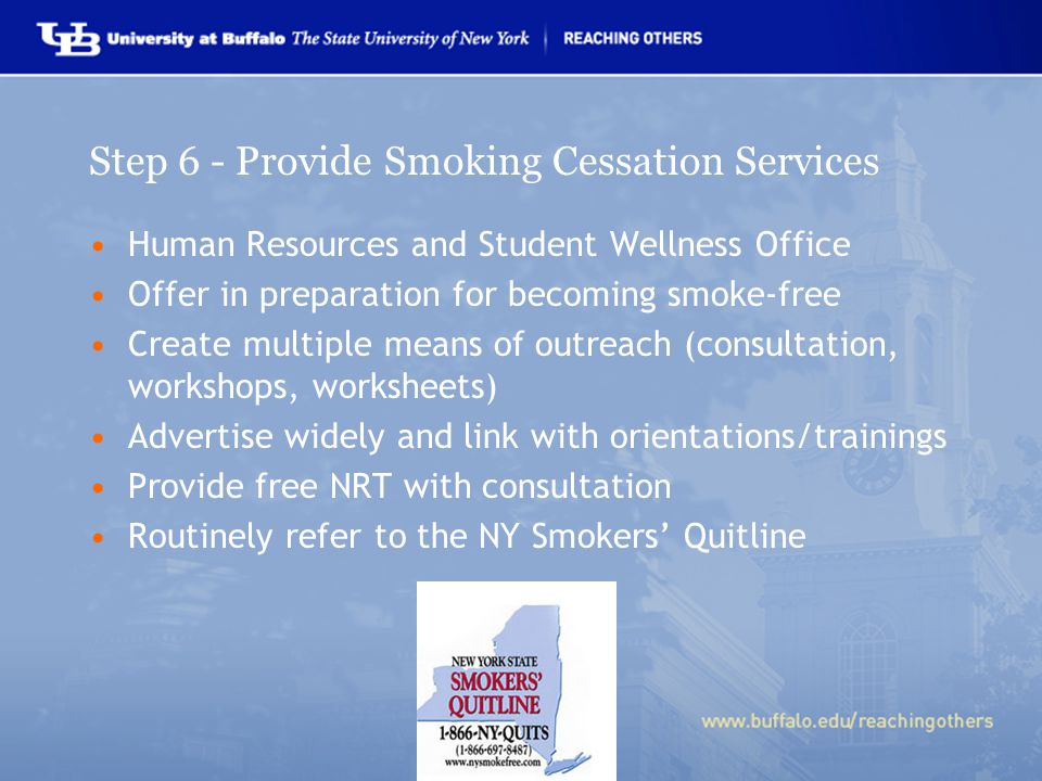 Step 6 - Provide Smoking Cessation Services Human Resources and Student Wellness Office Offer in preparation for becoming smoke-free Create multiple means of outreach (consultation, workshops, worksheets) Advertise widely and link with orientations/trainings Provide free NRT with consultation Routinely refer to the NY Smokers' Quitline
