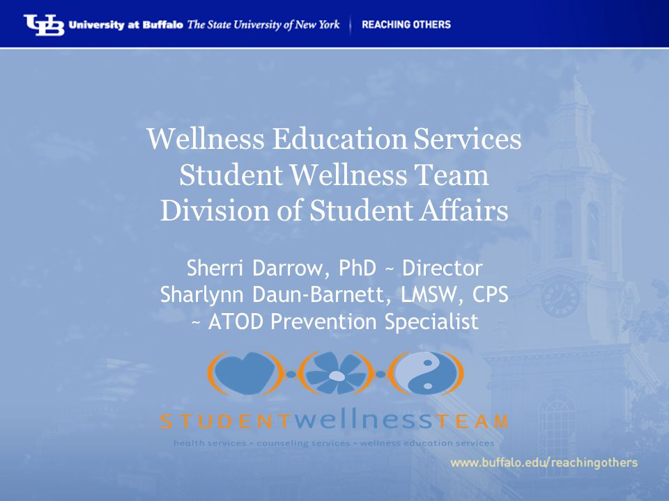Wellness Education Services Student Wellness Team Division of Student Affairs Sherri Darrow, PhD ~ Director Sharlynn Daun-Barnett, LMSW, CPS ~ ATOD Prevention Specialist