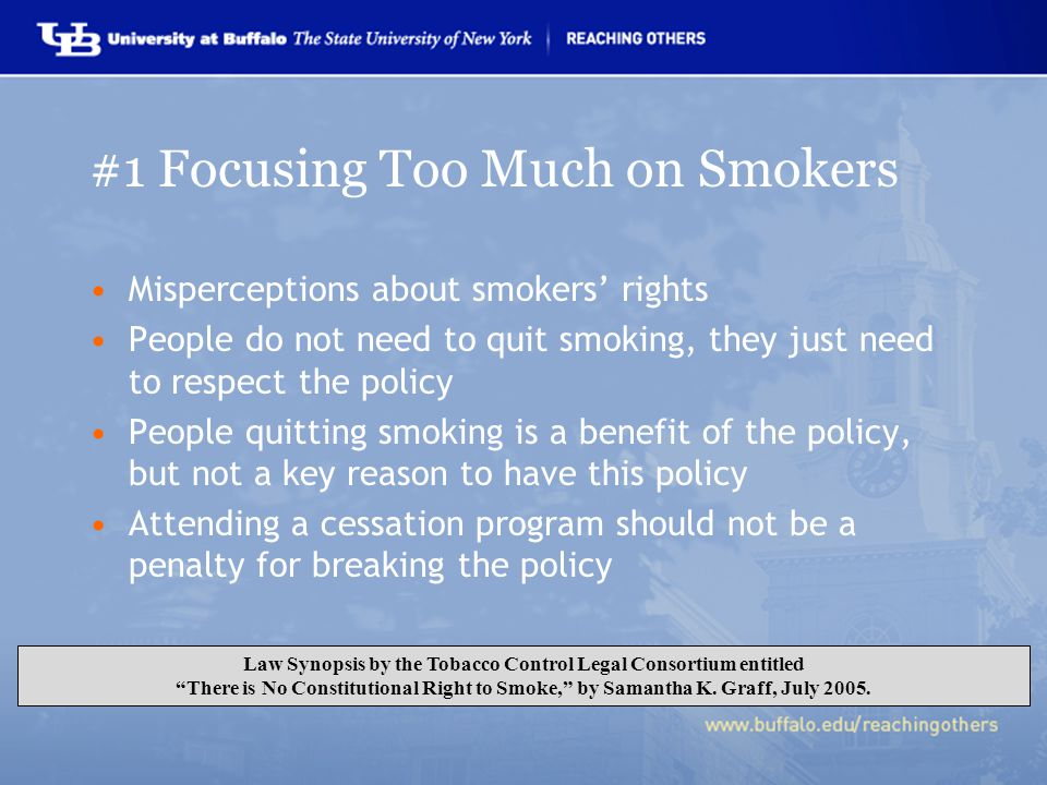 #1 Focusing Too Much on Smokers Misperceptions about smokers' rights People do not need to quit smoking, they just need to respect the policy People quitting smoking is a benefit of the policy, but not a key reason to have this policy Attending a cessation program should not be a penalty for breaking the policy Law Synopsis by the Tobacco Control Legal Consortium entitled There is No Constitutional Right to Smoke, by Samantha K.