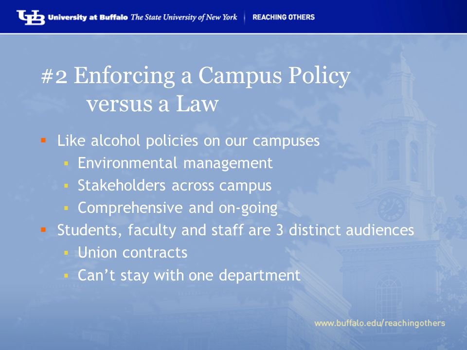 #2 Enforcing a Campus Policy versus a Law  Like alcohol policies on our campuses  Environmental management  Stakeholders across campus  Comprehensive and on-going  Students, faculty and staff are 3 distinct audiences  Union contracts  Can't stay with one department