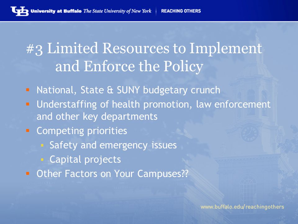 #3 Limited Resources to Implement and Enforce the Policy  National, State & SUNY budgetary crunch  Understaffing of health promotion, law enforcement and other key departments  Competing priorities  Safety and emergency issues  Capital projects  Other Factors on Your Campuses