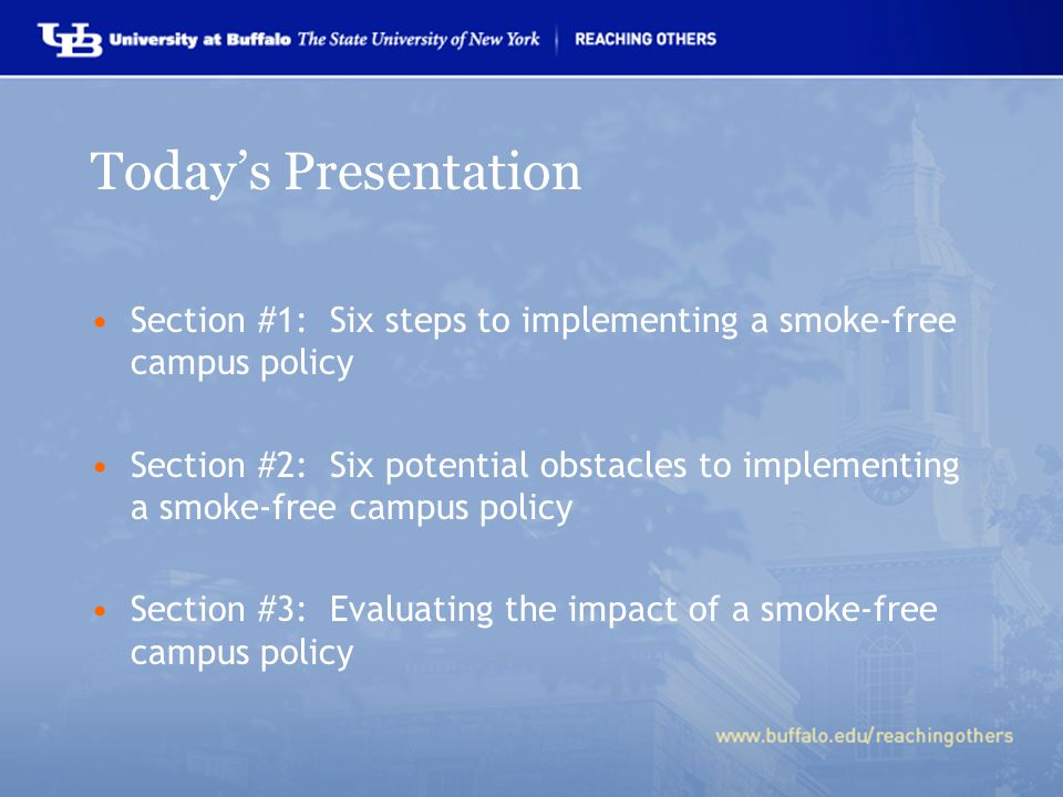 Today's Presentation Section #1: Six steps to implementing a smoke-free campus policy Section #2: Six potential obstacles to implementing a smoke-free campus policy Section #3: Evaluating the impact of a smoke-free campus policy