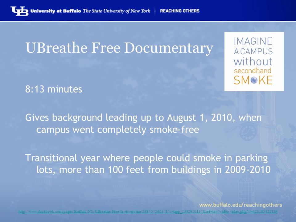 UBreathe Free Documentary 8:13 minutes Gives background leading up to August 1, 2010, when campus went completely smoke-free Transitional year where people could smoke in parking lots, more than 100 feet from buildings in 2009-2010 http://www.facebook.com/pages/Buffalo-NY/UBreathe-Free-Is-Awesome/298707560371 v=app_2392950137&ref=ts#!/video/video.php v=423165421139
