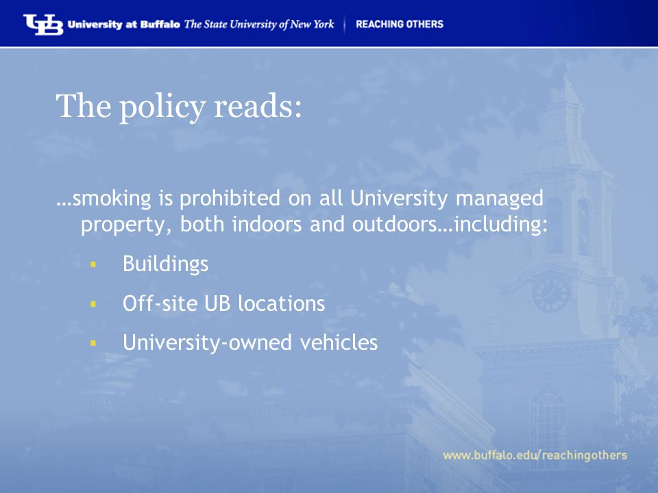 The policy reads: …smoking is prohibited on all University managed property, both indoors and outdoors…including:  Buildings  Off-site UB locations  University-owned vehicles