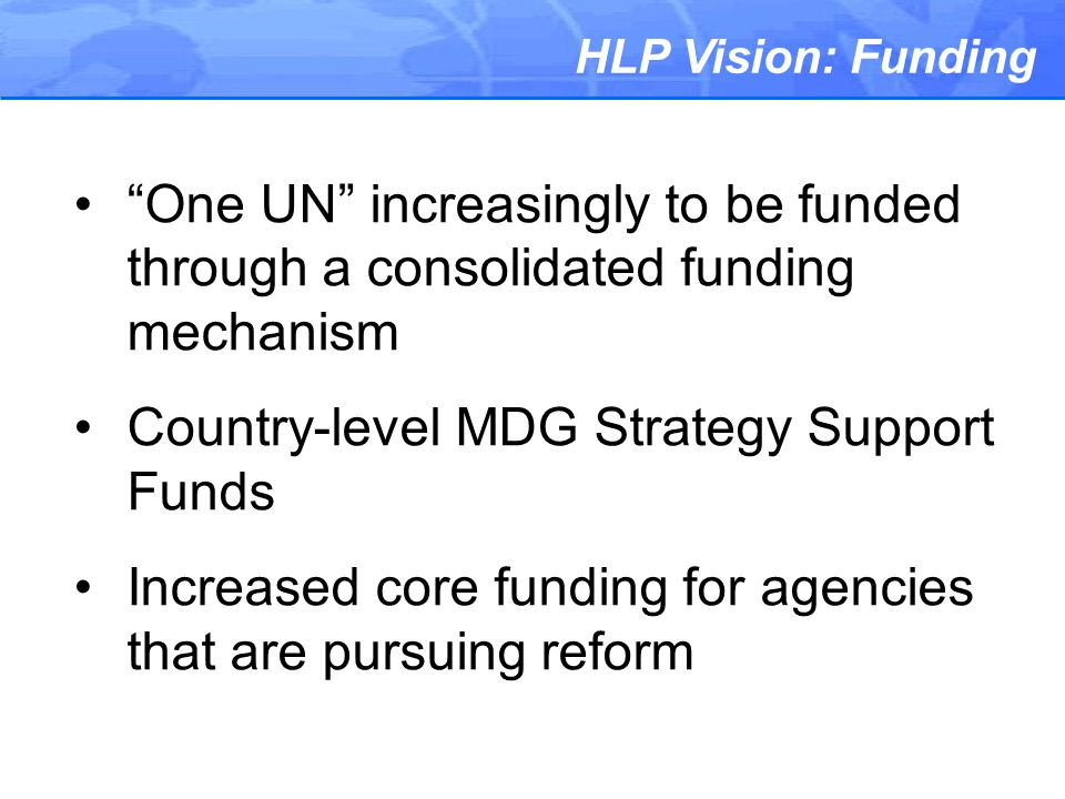 HLP Vision: Funding One UN increasingly to be funded through a consolidated funding mechanism Country-level MDG Strategy Support Funds Increased core funding for agencies that are pursuing reform