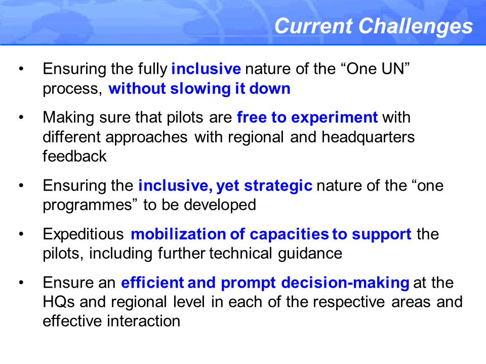 Current Challenges Ensuring the fully inclusive nature of the One UN process, without slowing it down Making sure that pilots are free to experiment with different approaches with regional and headquarters feedback Ensuring the inclusive, yet strategic nature of the one programmes to be developed Expeditious mobilization of capacities to support the pilots, including further technical guidance Ensure an efficient and prompt decision-making at the HQs and regional level in each of the respective areas and effective interaction