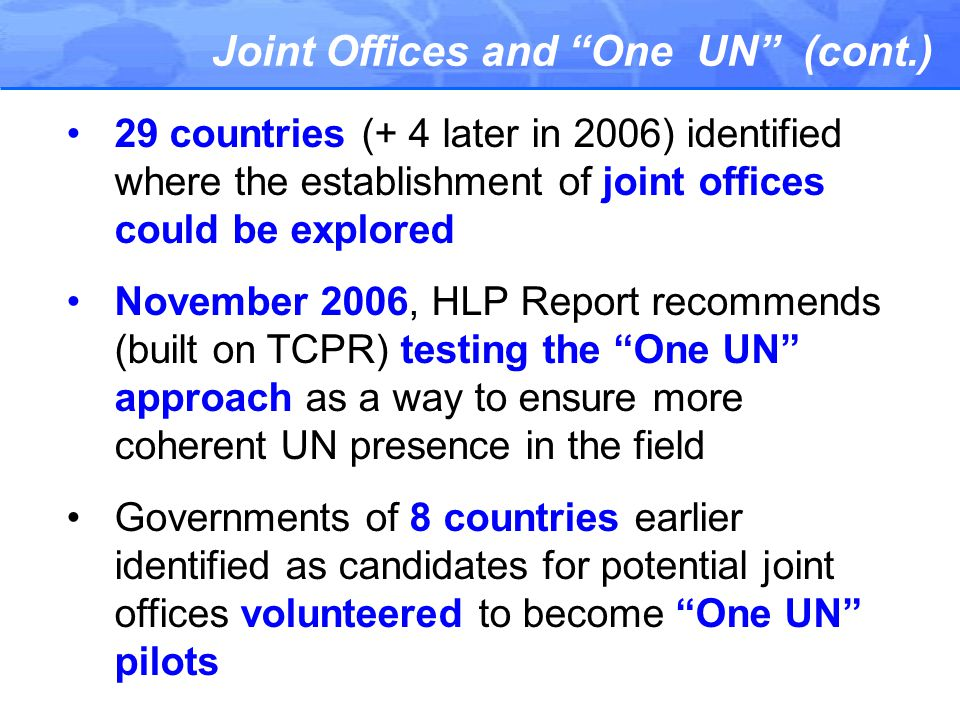 Joint Offices and One UN (cont.) 29 countries (+ 4 later in 2006) identified where the establishment of joint offices could be explored November 2006, HLP Report recommends (built on TCPR) testing the One UN approach as a way to ensure more coherent UN presence in the field Governments of 8 countries earlier identified as candidates for potential joint offices volunteered to become One UN pilots