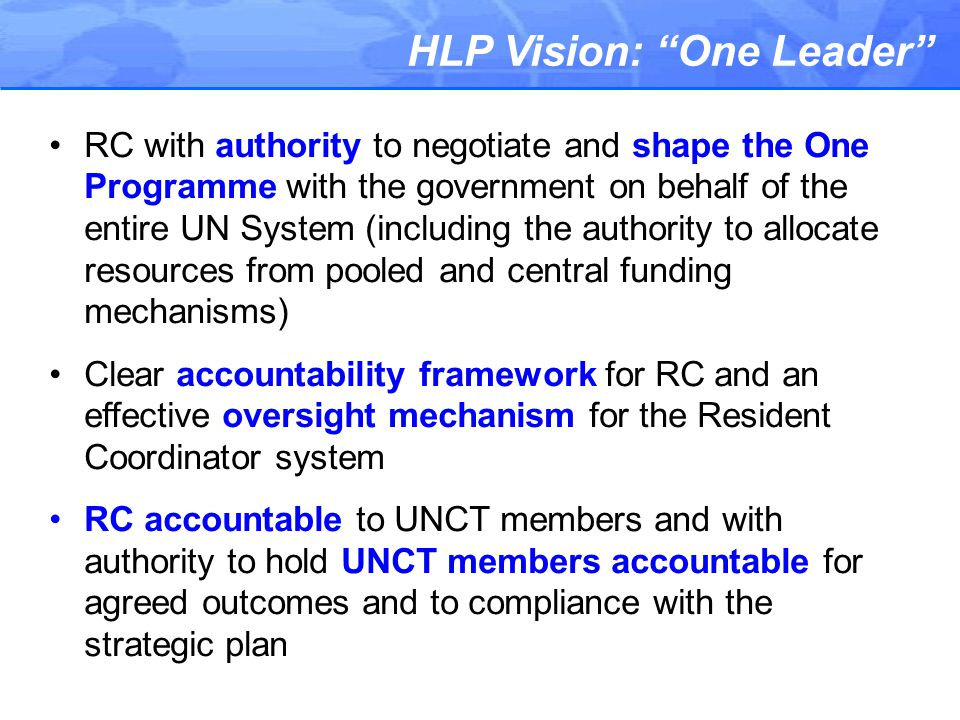 HLP Vision: One Leader RC with authority to negotiate and shape the One Programme with the government on behalf of the entire UN System (including the authority to allocate resources from pooled and central funding mechanisms) Clear accountability framework for RC and an effective oversight mechanism for the Resident Coordinator system RC accountable to UNCT members and with authority to hold UNCT members accountable for agreed outcomes and to compliance with the strategic plan
