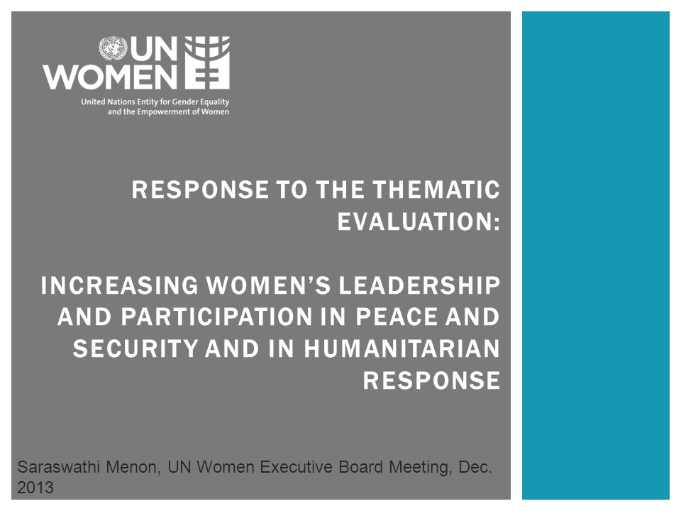 RESPONSE TO THE THEMATIC EVALUATION: INCREASING WOMEN'S LEADERSHIP AND PARTICIPATION IN PEACE AND SECURITY AND IN HUMANITARIAN RESPONSE Saraswathi Menon, UN Women Executive Board Meeting, Dec.